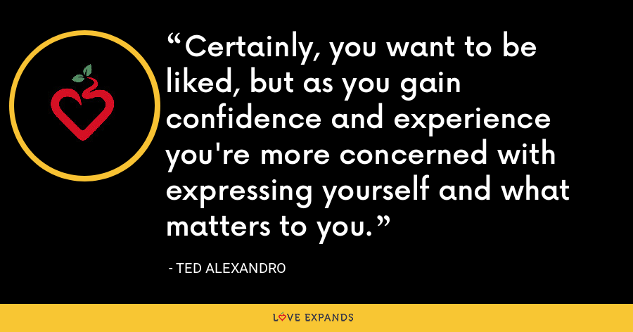 Certainly, you want to be liked, but as you gain confidence and experience you're more concerned with expressing yourself and what matters to you. - Ted Alexandro