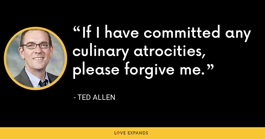 If I have committed any culinary atrocities, please forgive me. - Ted Allen