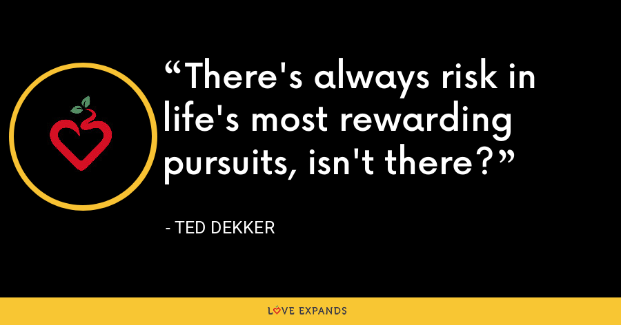 There's always risk in life's most rewarding pursuits, isn't there? - Ted Dekker