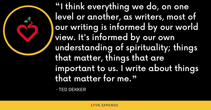 I think everything we do, on one level or another, as writers, most of our writing is informed by our world view. It's informed by our own understanding of spirituality; things that matter, things that are important to us. I write about things that matter for me. - Ted Dekker
