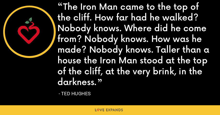The Iron Man came to the top of the cliff. How far had he walked? Nobody knows. Where did he come from? Nobody knows. How was he made? Nobody knows. Taller than a house the Iron Man stood at the top of the cliff, at the very brink, in the darkness. - Ted Hughes