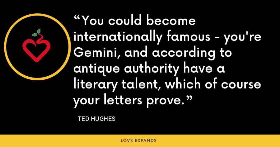 You could become internationally famous - you're Gemini, and according to antique authority have a literary talent, which of course your letters prove. - Ted Hughes