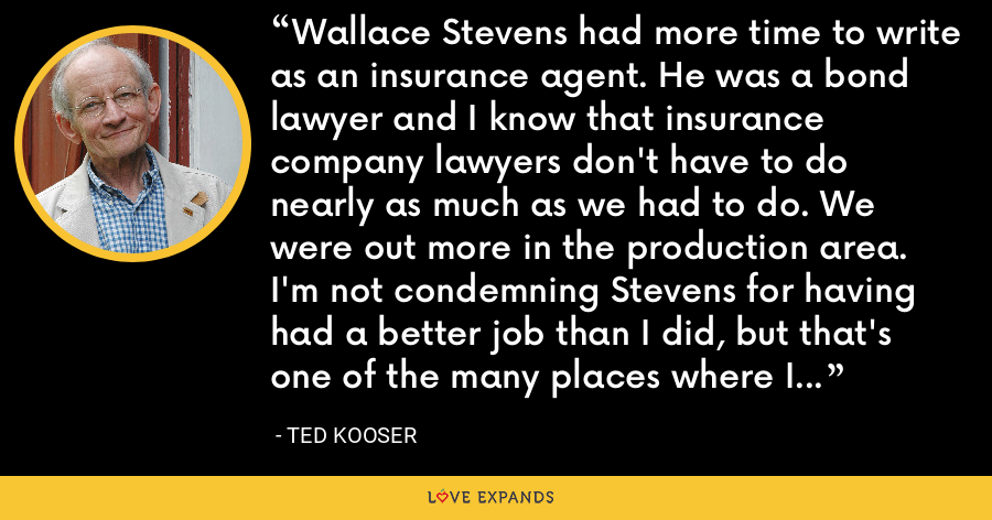 Wallace Stevens had more time to write as an insurance agent. He was a bond lawyer and I know that insurance company lawyers don't have to do nearly as much as we had to do. We were out more in the production area. I'm not condemning Stevens for having had a better job than I did, but that's one of the many places where I differ from him. - Ted Kooser