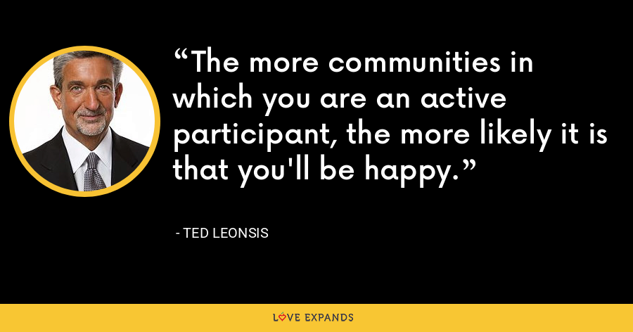 The more communities in which you are an active participant, the more likely it is that you'll be happy. - Ted Leonsis