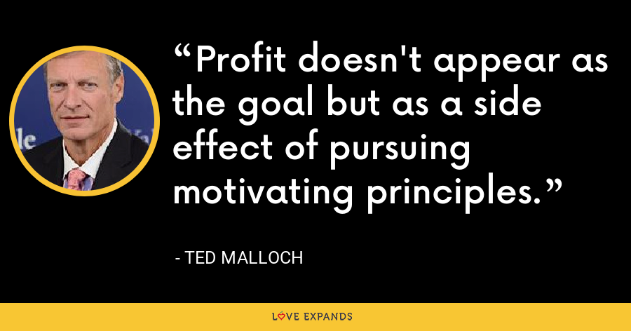 Profit doesn't appear as the goal but as a side effect of pursuing motivating principles. - Ted Malloch
