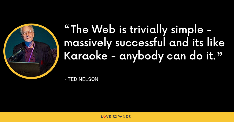 The Web is trivially simple - massively successful and its like Karaoke - anybody can do it. - Ted Nelson
