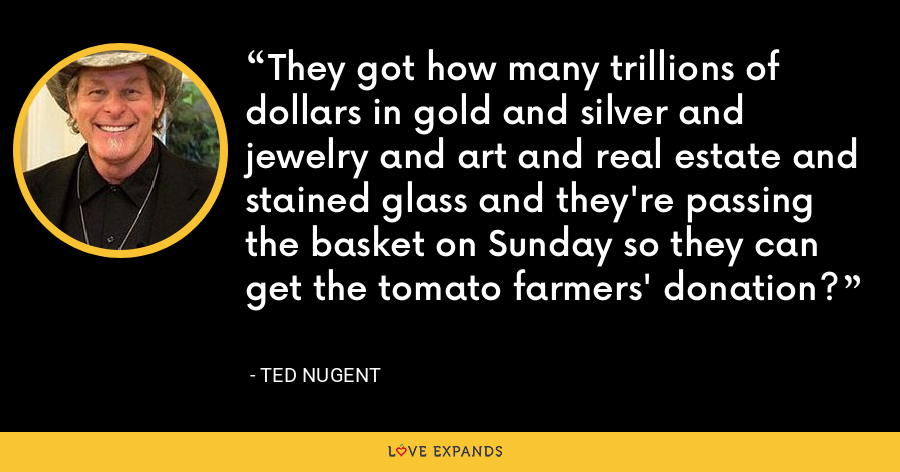 They got how many trillions of dollars in gold and silver and jewelry and art and real estate and stained glass and they're passing the basket on Sunday so they can get the tomato farmers' donation? - Ted Nugent