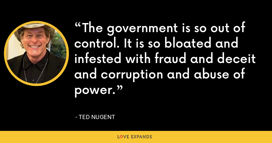 The government is so out of control. It is so bloated and infested with fraud and deceit and corruption and abuse of power. - Ted Nugent