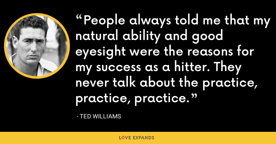 People always told me that my natural ability and good eyesight were the reasons for my success as a hitter. They never talk about the practice, practice, practice. - Ted Williams