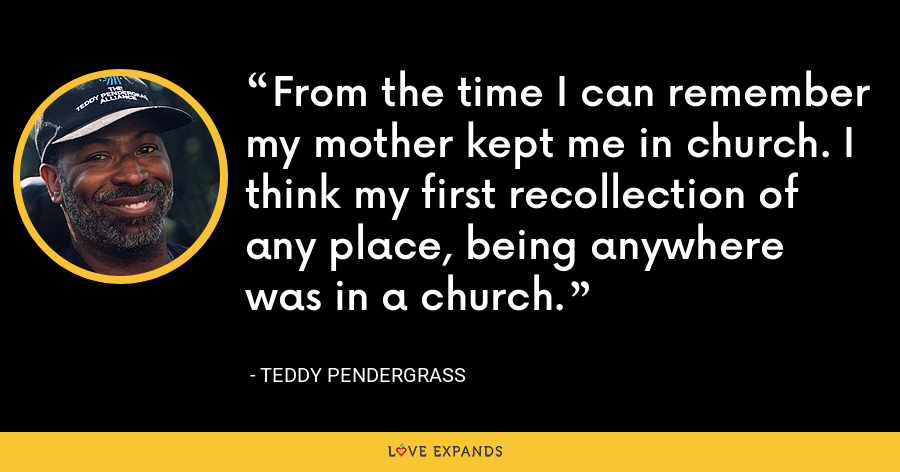From the time I can remember my mother kept me in church. I think my first recollection of any place, being anywhere was in a church. - Teddy Pendergrass