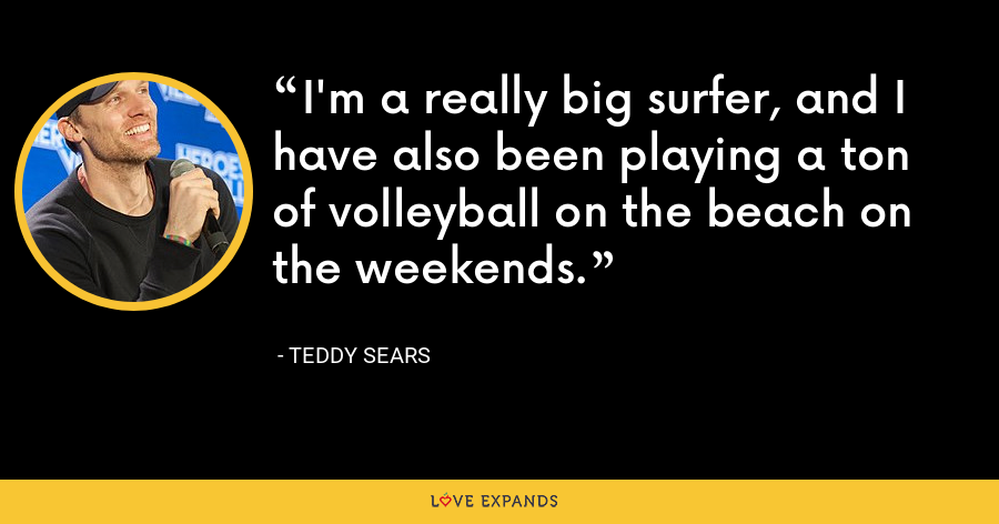 I'm a really big surfer, and I have also been playing a ton of volleyball on the beach on the weekends. - Teddy Sears