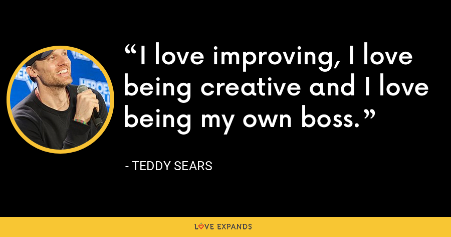 I love improving, I love being creative and I love being my own boss. - Teddy Sears