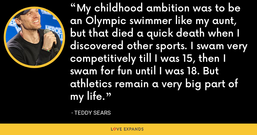 My childhood ambition was to be an Olympic swimmer like my aunt, but that died a quick death when I discovered other sports. I swam very competitively till I was 15, then I swam for fun until I was 18. But athletics remain a very big part of my life. - Teddy Sears