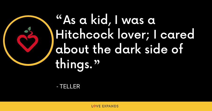 As a kid, I was a Hitchcock lover; I cared about the dark side of things. - Teller