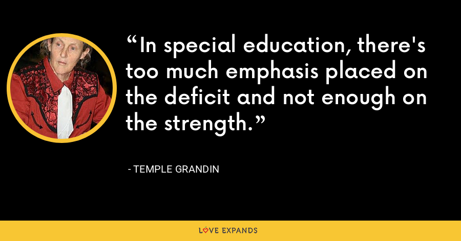 In special education, there's too much emphasis placed on the deficit and not enough on the strength. - Temple Grandin