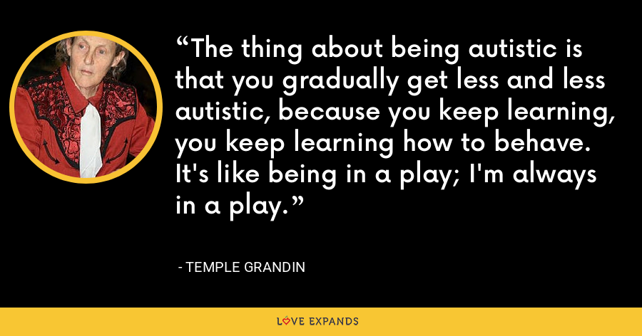 The thing about being autistic is that you gradually get less and less autistic, because you keep learning, you keep learning how to behave. It's like being in a play; I'm always in a play. - Temple Grandin