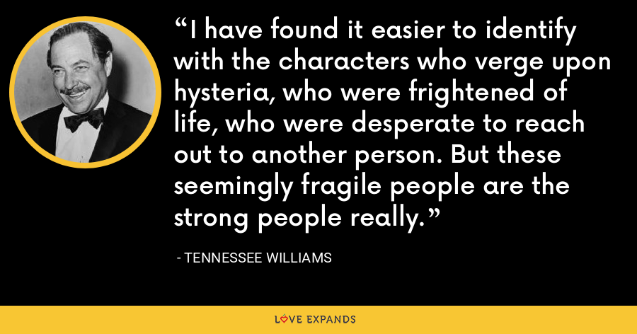 I have found it easier to identify with the characters who verge upon hysteria, who were frightened of life, who were desperate to reach out to another person. But these seemingly fragile people are the strong people really. - Tennessee Williams