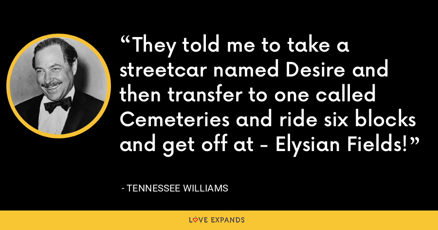 They told me to take a streetcar named Desire and then transfer to one called Cemeteries and ride six blocks and get off at - Elysian Fields! - Tennessee Williams