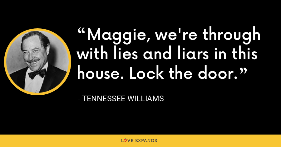 Maggie, we're through with lies and liars in this house. Lock the door. - Tennessee Williams