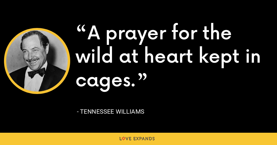 A prayer for the wild at heart kept in cages. - Tennessee Williams