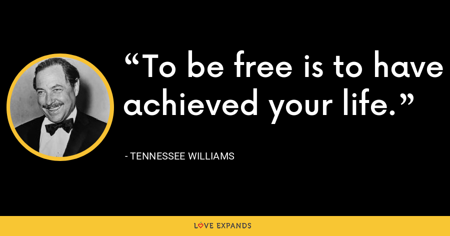 To be free is to have achieved your life. - Tennessee Williams