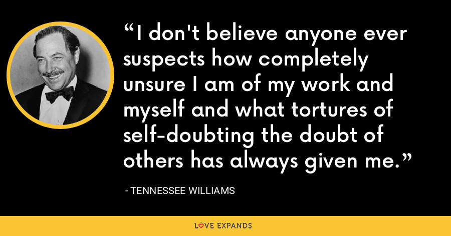 I don't believe anyone ever suspects how completely unsure I am of my work and myself and what tortures of self-doubting the doubt of others has always given me. - Tennessee Williams