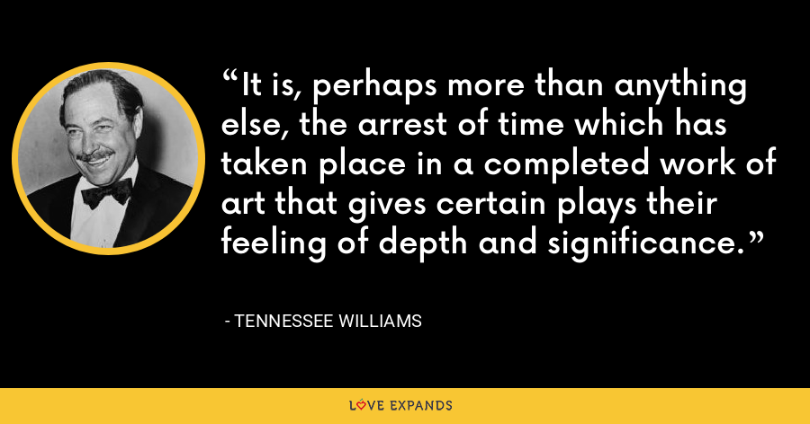 It is, perhaps more than anything else, the arrest of time which has taken place in a completed work of art that gives certain plays their feeling of depth and significance. - Tennessee Williams