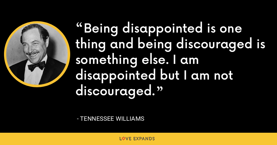 Being disappointed is one thing and being discouraged is something else. I am disappointed but I am not discouraged. - Tennessee Williams