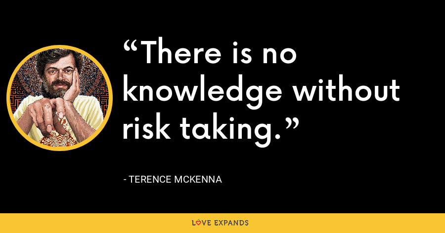 There is no knowledge without risk taking. - Terence McKenna