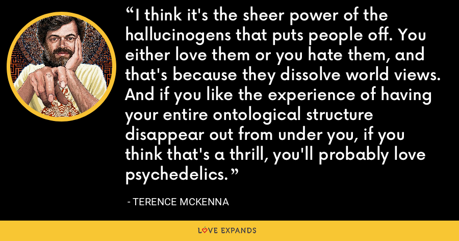I think it's the sheer power of the hallucinogens that puts people off. You either love them or you hate them, and that's because they dissolve world views. And if you like the experience of having your entire ontological structure disappear out from under you, if you think that's a thrill, you'll probably love psychedelics. - Terence McKenna