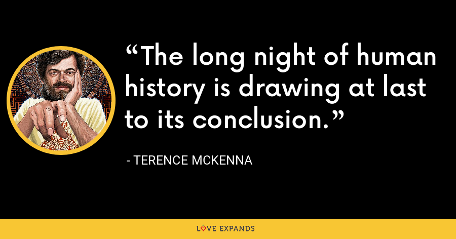 The long night of human history is drawing at last to its conclusion. - Terence McKenna