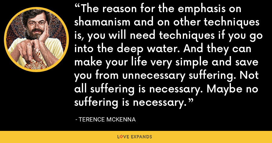 The reason for the emphasis on shamanism and on other techniques is, you will need techniques if you go into the deep water. And they can make your life very simple and save you from unnecessary suffering. Not all suffering is necessary. Maybe no suffering is necessary. - Terence McKenna