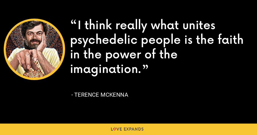 I think really what unites psychedelic people is the faith in the power of the imagination. - Terence McKenna