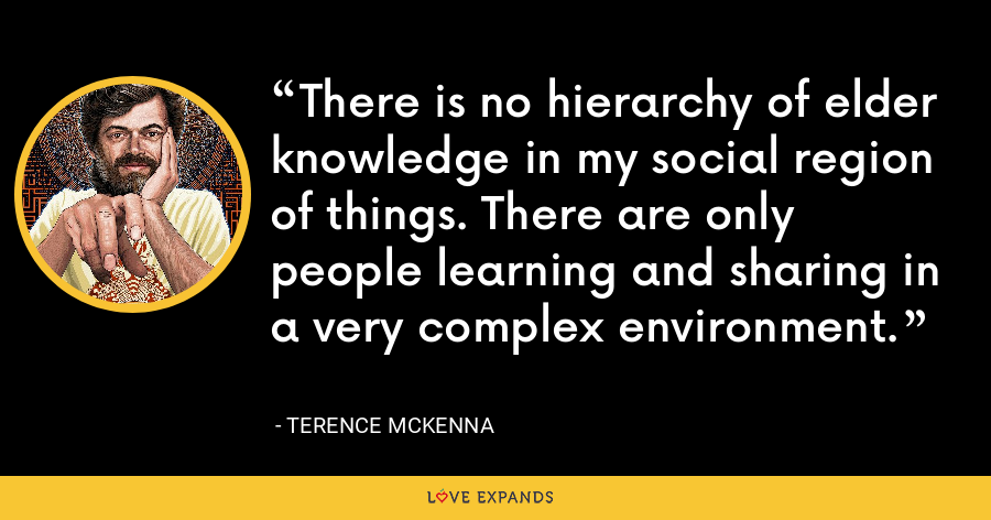 There is no hierarchy of elder knowledge in my social region of things. There are only people learning and sharing in a very complex environment. - Terence McKenna