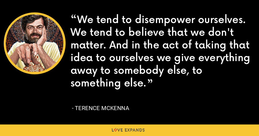 We tend to disempower ourselves. We tend to believe that we don't matter. And in the act of taking that idea to ourselves we give everything away to somebody else, to something else. - Terence McKenna
