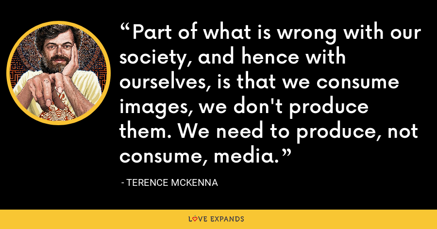 Part of what is wrong with our society, and hence with ourselves, is that we consume images, we don't produce them. We need to produce, not consume, media. - Terence McKenna