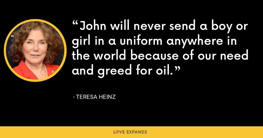 John will never send a boy or girl in a uniform anywhere in the world because of our need and greed for oil. - Teresa Heinz