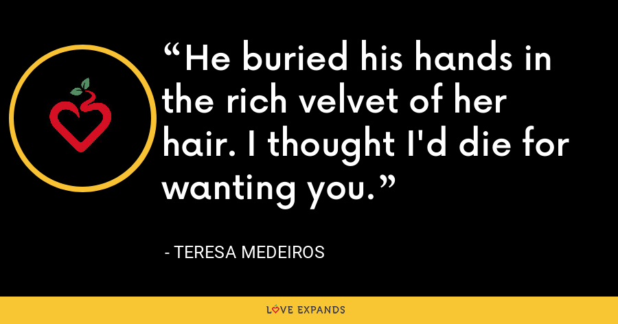 He buried his hands in the rich velvet of her hair. I thought I'd die for wanting you. - Teresa Medeiros