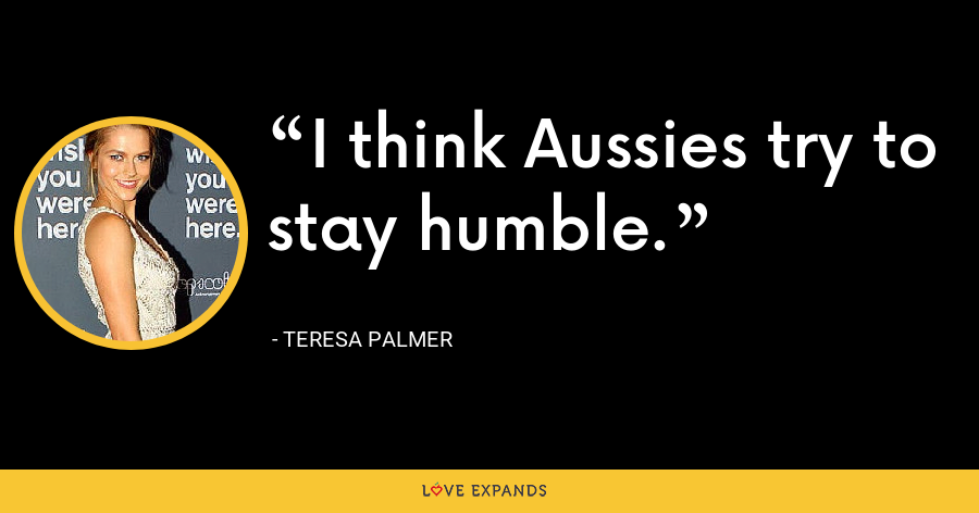 I think Aussies try to stay humble. - Teresa Palmer