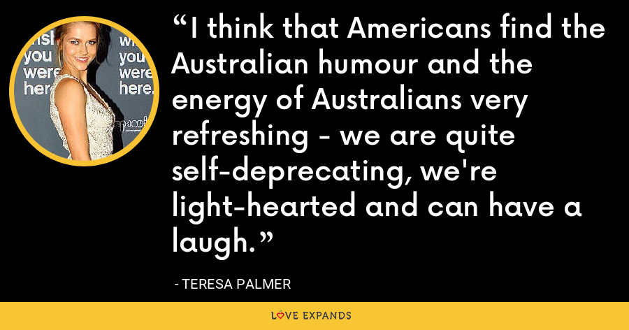 I think that Americans find the Australian humour and the energy of Australians very refreshing - we are quite self-deprecating, we're light-hearted and can have a laugh. - Teresa Palmer