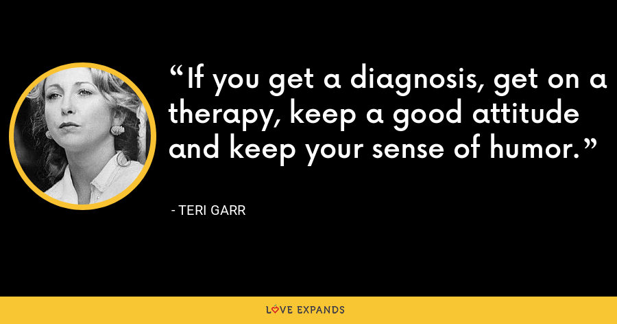 If you get a diagnosis, get on a therapy, keep a good attitude and keep your sense of humor. - Teri Garr