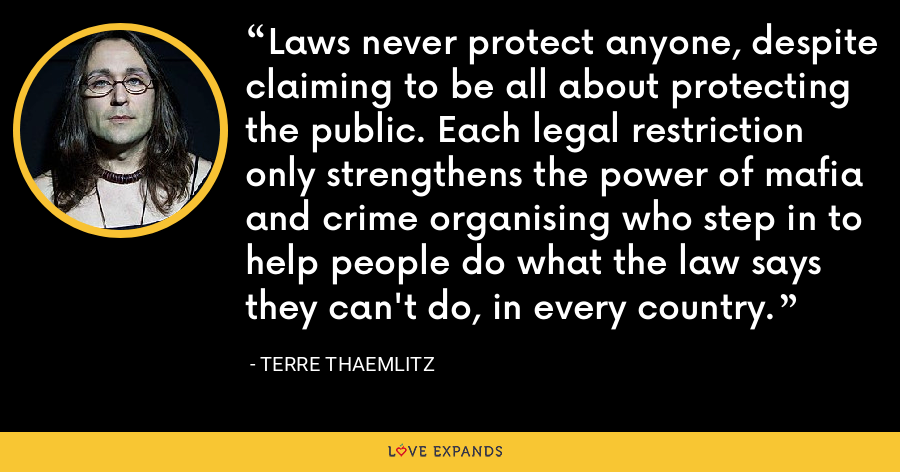 Laws never protect anyone, despite claiming to be all about protecting the public. Each legal restriction only strengthens the power of mafia and crime organising who step in to help people do what the law says they can't do, in every country. - Terre Thaemlitz
