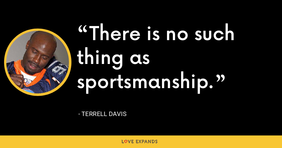 There is no such thing as sportsmanship. - Terrell Davis