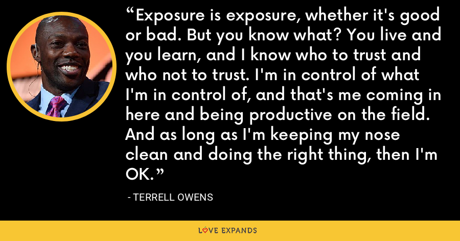 Exposure is exposure, whether it's good or bad. But you know what? You live and you learn, and I know who to trust and who not to trust. I'm in control of what I'm in control of, and that's me coming in here and being productive on the field. And as long as I'm keeping my nose clean and doing the right thing, then I'm OK. - Terrell Owens