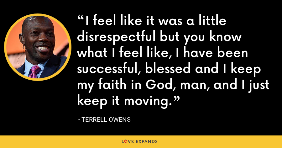I feel like it was a little disrespectful but you know what I feel like, I have been successful, blessed and I keep my faith in God, man, and I just keep it moving. - Terrell Owens