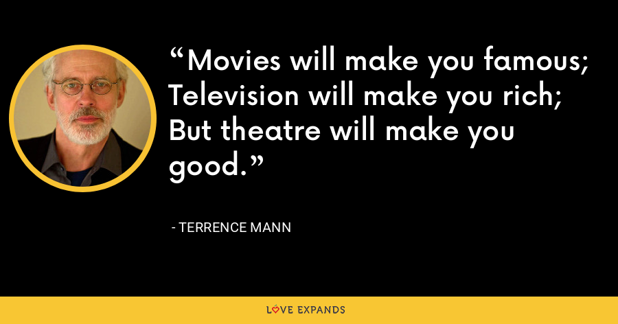Movies will make you famous; Television will make you rich; But theatre will make you good. - Terrence Mann