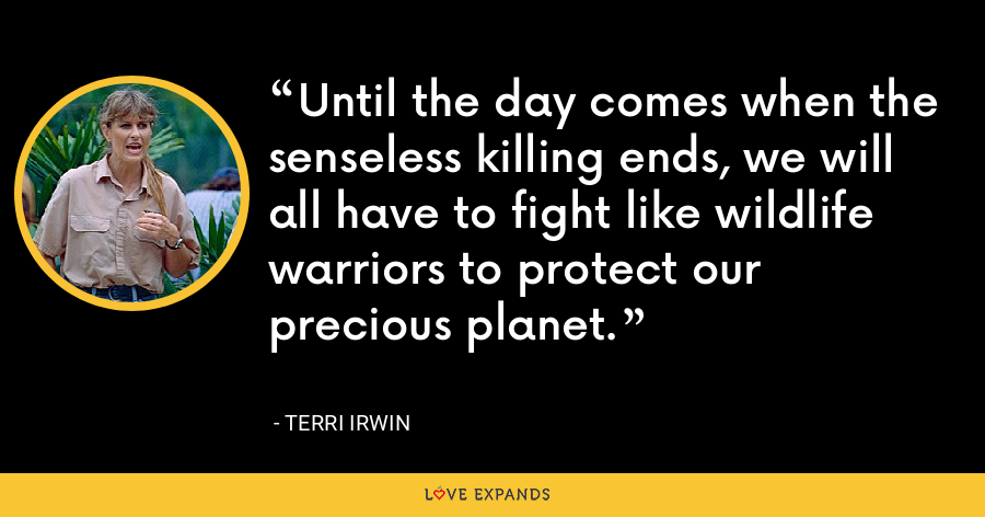 Until the day comes when the senseless killing ends, we will all have to fight like wildlife warriors to protect our precious planet. - Terri Irwin