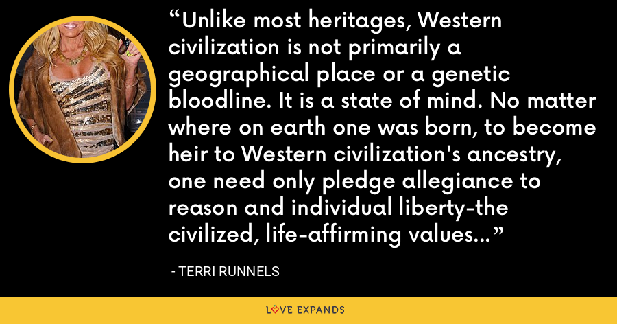 Unlike most heritages, Western civilization is not primarily a geographical place or a genetic bloodline. It is a state of mind. No matter where on earth one was born, to become heir to Western civilization's ancestry, one need only pledge allegiance to reason and individual liberty-the civilized, life-affirming values that represent the West at its best. - Terri Runnels