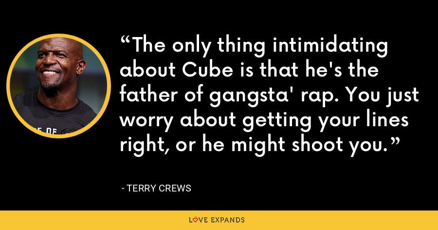 The only thing intimidating about Cube is that he's the father of gangsta' rap. You just worry about getting your lines right, or he might shoot you. - Terry Crews