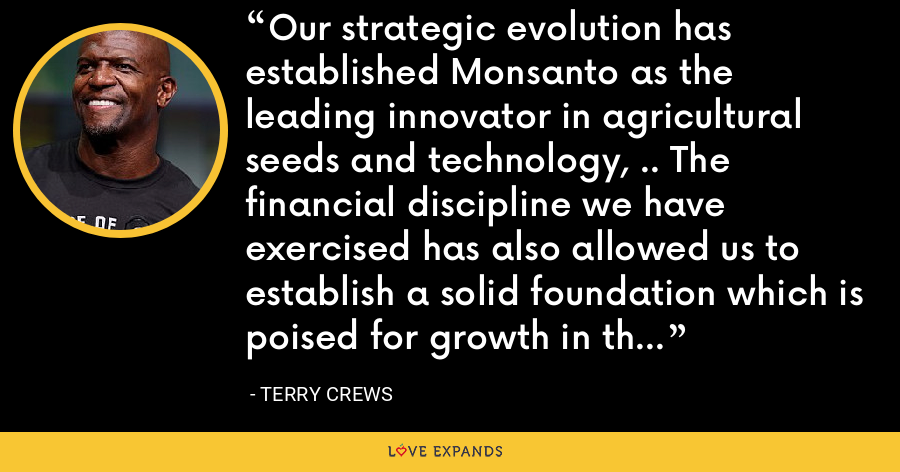 Our strategic evolution has established Monsanto as the leading innovator in agricultural seeds and technology, .. The financial discipline we have exercised has also allowed us to establish a solid foundation which is poised for growth in the years ahead. - Terry Crews